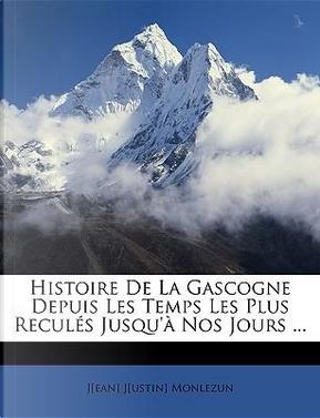 Histoire De La Gascogne Depuis Les Temps Les Plus Reculés Jusqu'à Nos Jours ... by J[ean] J[ustin] Monlezun