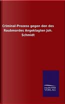 Criminal-Prozess gegen den des Raubmordes Angeklagten Joh. Schmidt by ohne Autor