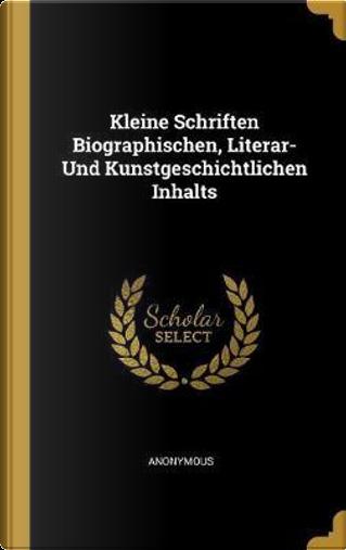 Kleine Schriften Biographischen, Literar- Und Kunstgeschichtlichen Inhalts by ANONYMOUS