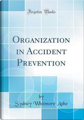 Organization in Accident Prevention (Classic Reprint) by Sydney Whitmore Ashe