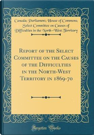 Report of the Select Committee on the Causes of the Difficulties in the North-West Territory in 1869-70 (Classic Reprint) by Canada Parliament House of Territory