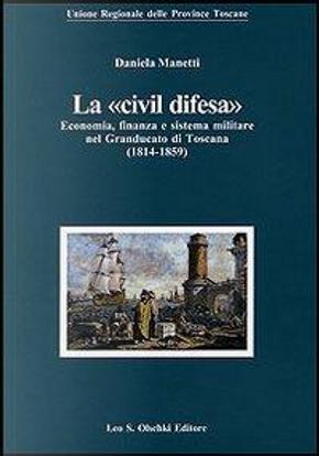 La «civil difesa». Economia, finanza e sistema militare nel Granducato di Toscana (1814-1859) by Daniela Manetti