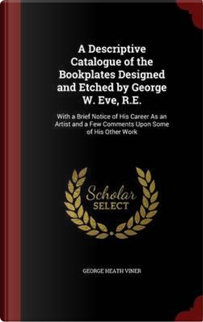 A Descriptive Catalogue of the Bookplates Designed and Etched by George W. Eve, R.E. by George Heath Viner