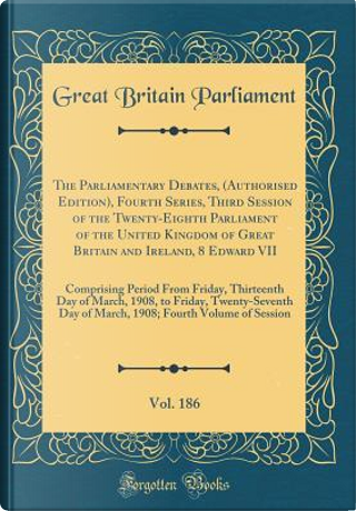 The Parliamentary Debates, (Authorised Edition), Fourth Series, Third Session of the Twenty-Eighth Parliament of the United Kingdom of Great Britain ... Thirteenth Day of March, 1908, to Frid by Great Britain Parliament