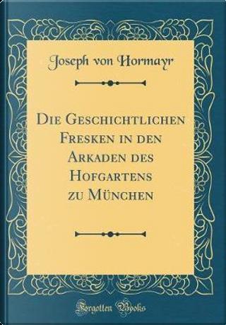 Die Geschichtlichen Fresken in den Arkaden des Hofgartens zu München (Classic Reprint) by Joseph Von Hormayr