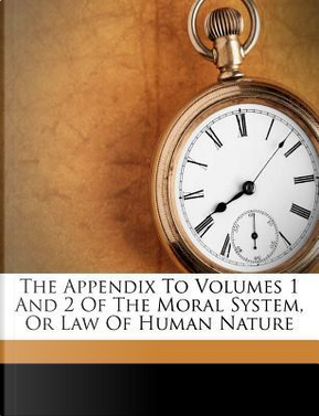 The Appendix to Volumes 1 and 2 of the Moral System, or Law of Human Nature by George Giles Vincent