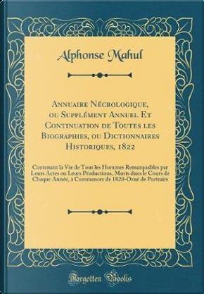 Annuaire Nécrologique, ou Supplément Annuel Et Continuation de Toutes les Biographies, ou Dictionnaires Historiques, 1822 by Alphonse Mahul