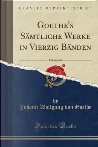 Goethe's Sämtliche Werke in Vierzig Bänden, Vol. 40 of 40 (Classic Reprint) by Johann Wolfgang Von Goethe
