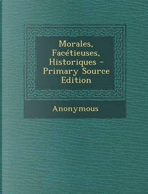 Morales, Facetieuses, Historiques - Primary Source Edition by ANONYMOUS