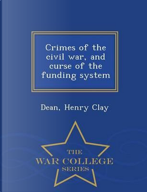 Crimes of the Civil War, and Curse of the Funding System - War College Series by Dean Henry Clay