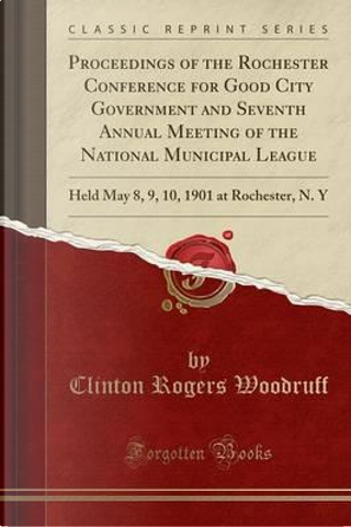 Proceedings of the Rochester Conference for Good City Government and Seventh Annual Meeting of the National Municipal League by Clinton Rogers Woodruff