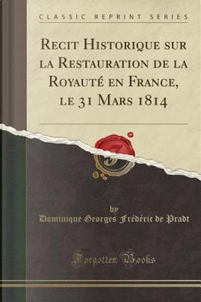 Recit Historique sur la Restauration de la Royauté en France, le 31 Mars 1814 (Classic Reprint) by Dominique Georges Frédéric de Pradt