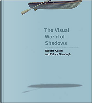 The Visual World of Shadows by Roberto Casati, Patrick Cavanagh