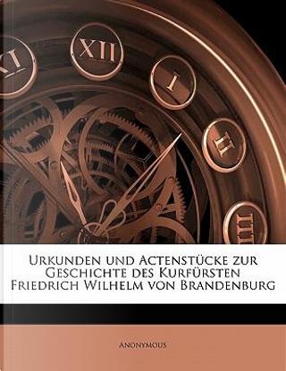 Urkunden und Actenstücke zur Geschichte des Kurfürsten Friedrich Wilhelm von Brandenburg by ANONYMOUS