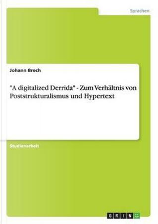 """""""A digitalized Derrida"""" - Zum Verhältnis von Poststrukturalismus und Hypertext by Johann Brech"""