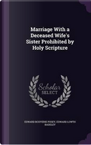 Marriage with a Deceased Wife's Sister Prohibited by Holy Scripture by Edward Bouverie Pusey