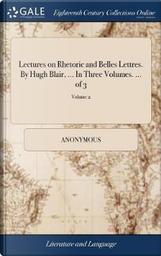 Lectures on Rhetoric and Belles Lettres. by Hugh Blair, ... in Three Volumes. ... of 3; Volume 2 by ANONYMOUS