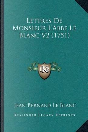 Lettres de Monsieur La Acentsacentsa A-Acentsa Acentsabbe Le Blanc V2 (1751) by Jean Bernard Le Blanc