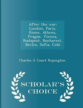 After the War; London, Paris, Rome, Athens, Prague, Vienna, Budapest, Bucharest, Berlin, Sofia, Cobl - Scholar's Choice Edition by Charles a Court Repington