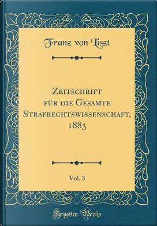 Zeitschrift für die Gesamte Strafrechtswissenschaft, 1883, Vol. 3 (Classic Reprint) by Franz Von Liszt