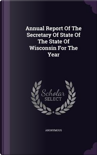 Annual Report of the Secretary of State of the State of Wisconsin for the Year by ANONYMOUS