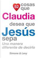 52 Cosas Que Claudia Desea Que Jesús Sepa by J. L. Leyva
