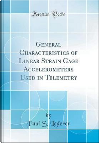 General Characteristics of Linear Strain Gage Accelerometers Used in Telemetry (Classic Reprint) by Paul S. Lederer