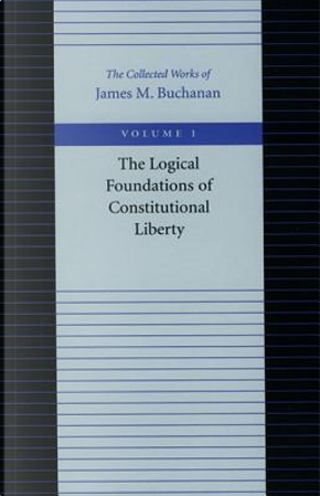 The Logical Foundations of Constitutional Liberty by James M. Buchanan