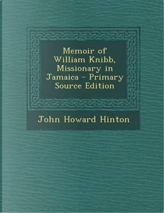 Memoir of William Knibb, Missionary in Jamaica - Primary Source Edition by John Howard Hinton