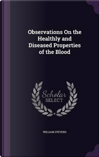 Observations on the Healthly and Diseased Properties of the Blood by William Stevens