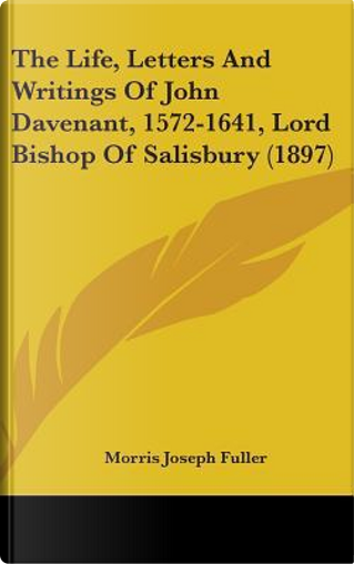 The Life, Letters and Writings of John Davenant, 1572-1641, Lord Bishop of Salisbury (1897) by Morris Joseph Fuller
