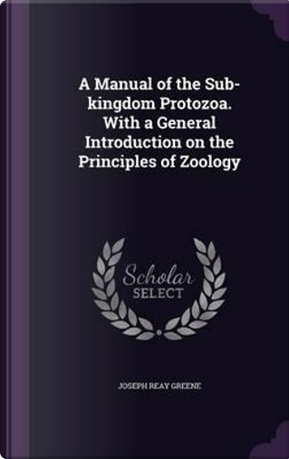 A Manual of the Sub-Kingdom Protozoa. with a General Introduction on the Principles of Zoology by Joseph Reay Greene