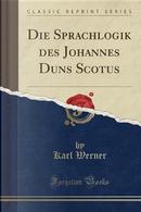 Die Sprachlogik des Johannes Duns Scotus (Classic Reprint) by Karl Werner