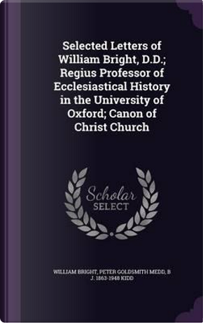Selected Letters of William Bright, D.D; Regius Professor of Ecclesiastical History in the University of Oxford; Canon of Christ Church by William Bright