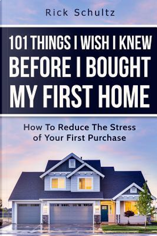 101 Things I Wish I Knew Before I Bought My First Home by Rick Schultz