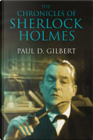 The Chronicles of Sherlock Holmes by Paul D. Gilbert