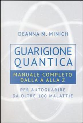 Guarigione quantica. Manuale completo dalla A alla Z per autoguarire da oltre 100 malattie by Deanna M. Minich