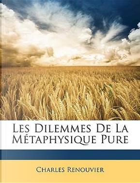 Les Dilemmes de La Mtaphysique Pure by Charles Renouvier
