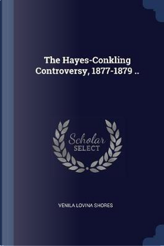 The Hayes-Conkling Controversy, 1877-1879 .. by Venila Lovina Shores