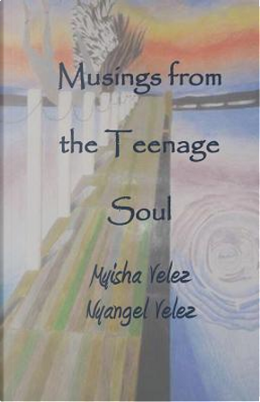 Musings From the Teenage Soul by Myisha A. Velez