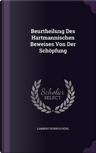 Beurtheilung Des Hartmannischen Beweises Von Der Schopfung by Lambert Heinrich Rohl