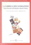 La fabbrica dell'animazione by Alessandra Raengo, Chiara Gallanti, Elena Mosconi, Ermanno Comuzio, Fausto Colombo, Giannalberto Bendazzi, Giorgio Simonelli, Guido MIchelone, Lauro Sangaletti, Lorenzo Facchinotti, Maria Grazia Mattei, Marina Paoletti, Massimo Scaglioni, Matteo Stefanelli, Raffaele De Berti, Renato Candia, Rocco Moccagatta, Roy Menarini, Stefania Carini, Valeria Brancia