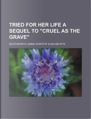 Tried for Her Life A Sequel to Cruel As the Grave by Emma Dorothy Eliza Southworth