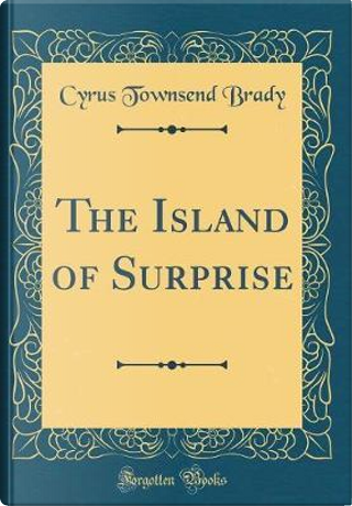 The Island of Surprise (Classic Reprint) by Cyrus Townsend Brady