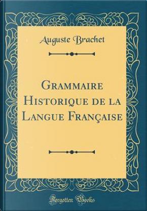 Grammaire Historique de la Langue Française (Classic Reprint) by Auguste Brachet