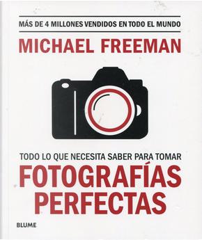 Todo lo que necesita saber para tomar fotografías perfectas by Michael Freeman