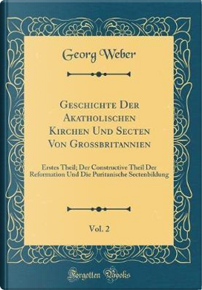 Geschichte Der Akatholischen Kirchen Und Secten Von Großbritannien, Vol. 2 by Georg Weber