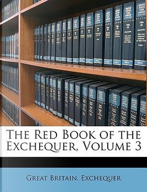 The Red Book of the Exchequer, Volume 3 by Great Britain Exchequer