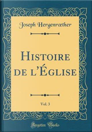 Histoire de l'Église, Vol. 3 (Classic Reprint) by Joseph Hergenroether