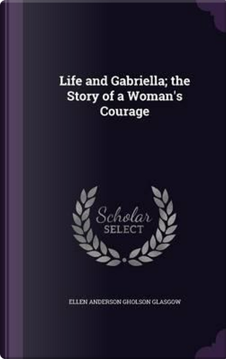 Life and Gabriella; The Story of a Woman's Courage by Ellen Anderson Gholson Glasgow